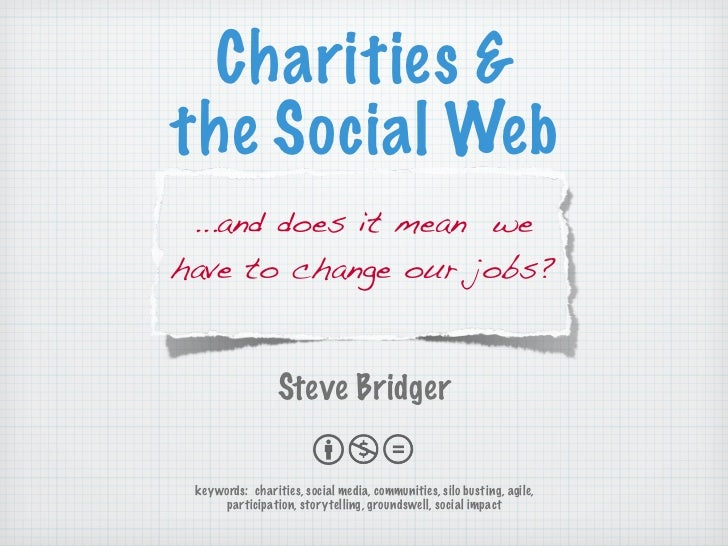 Charities  the Social Web  ...and does it mean we have to change our jobs?                    Steve Bridger   keywords: ch...