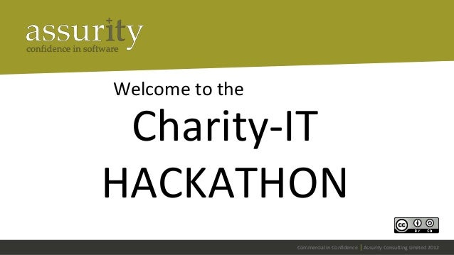 Welcome to the  Charity-IT HACKATHON Commercial in Confidence   Assurity Consulting Limited 2012