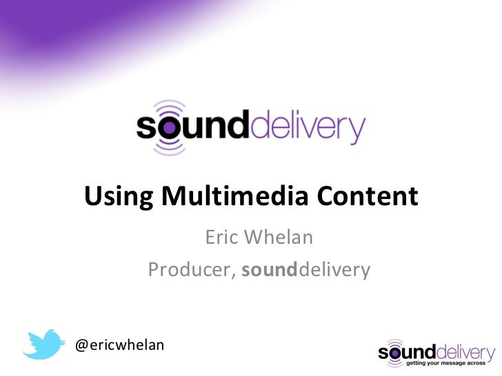 Using Multimedia Content Eric Whelan Producer,  sound delivery @ericwhelan