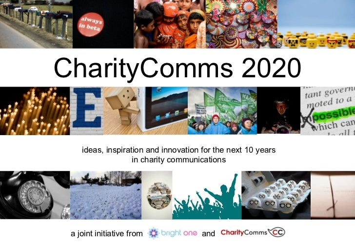 CharityComms 2020 ideas, inspiration and innovation for the next 10 years in charity communications a joint initiative fro...