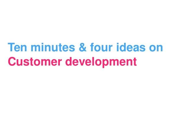 Ten minutes & four ideas onCustomer development