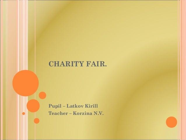 CHARITY FAIR. Pupil – Latkov Kirill Teacher – Korzina N.V.