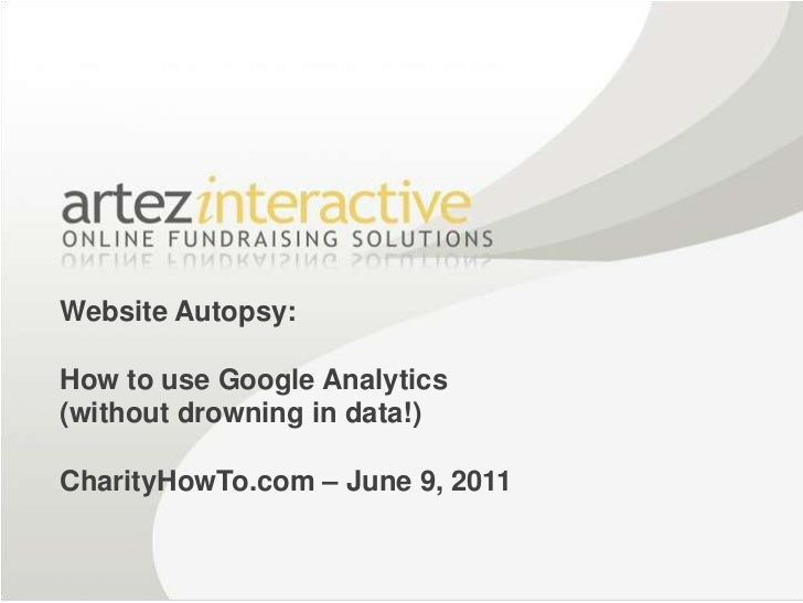 Website Autopsy: How to use Google Analytics (without drowning in data!)CharityHowTo.com – June 9, 2011<br />