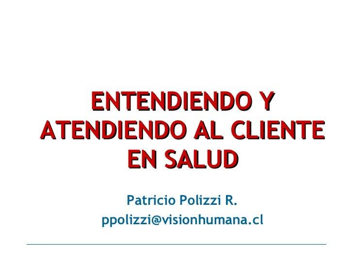 ENTENDIENDO Y ATENDIENDO AL CLIENTE EN SALUD Patricio Polizzi R. [email_address]