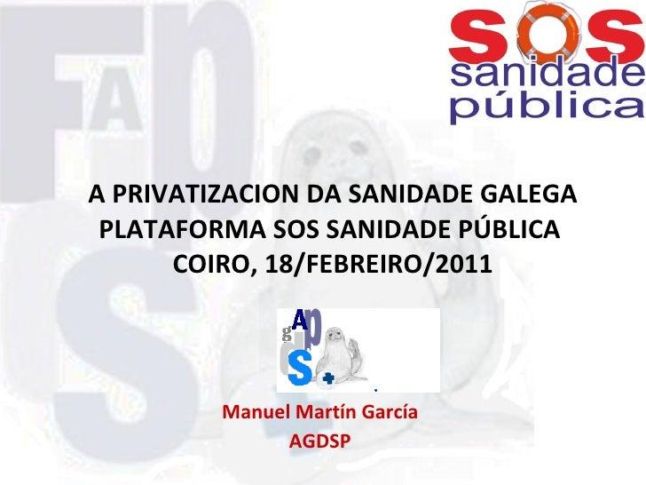 A PRIVATIZACION DA SANIDADE GALEGA PLATAFORMA SOS SANIDADE PÚBLICA  COIRO, 18/FEBREIRO/2011 Manuel Martín García AGDSP