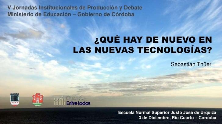 V Jornadas Institucionales de Producción y Debate<br />Ministerio de Educación – Gobierno de Córdoba<br />¿QUÉ HAY DE NUEV...