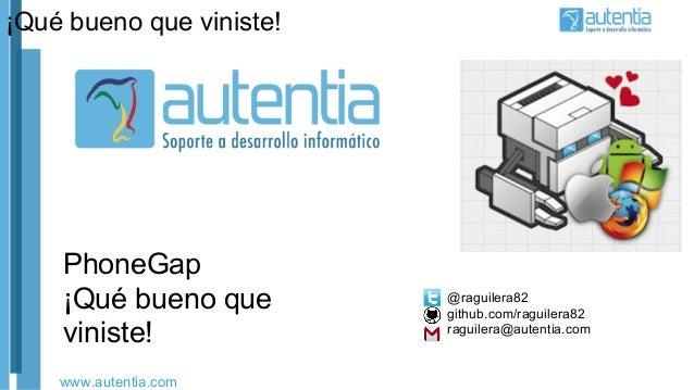 www.autentia.com PhoneGap ¡Qué bueno que viniste! ¡Qué bueno que viniste! @raguilera82 github.com/raguilera82 raguilera@au...