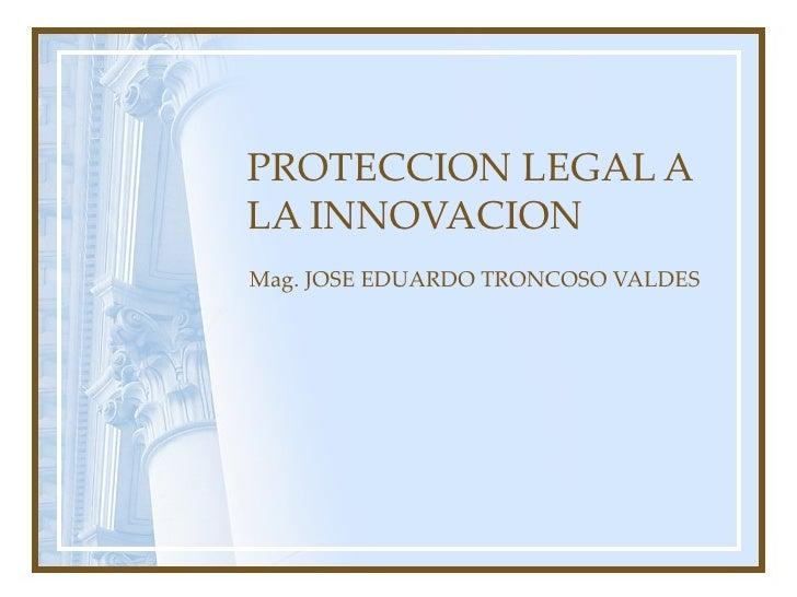 PROTECCION LEGAL A LA INNOVACION Mag. JOSE EDUARDO TRONCOSO VALDES