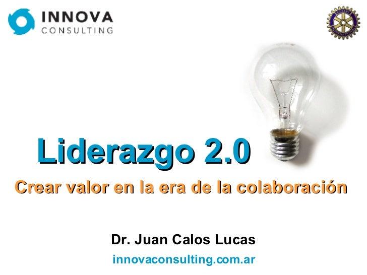 Liderazgo 2.0 Crear valor en la era de la colaboración Dr. Juan Calos Lucas innovaconsulting.com.ar