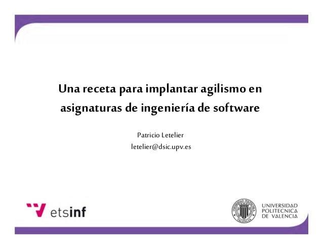 Una receta para implantar agilismo en asignaturas de ingeniería de software Patricio Letelier letelier@dsic.upv.es