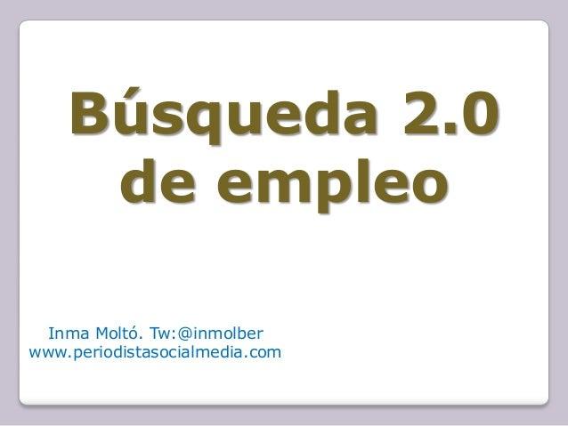 Búsqueda 2.0     de empleo Inma Moltó. Tw:@inmolberwww.periodistasocialmedia.com
