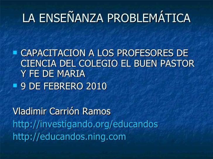 LA ENSEÑANZA PROBLEMÁTICA <ul><li>CAPACITACION A LOS PROFESORES DE CIENCIA DEL COLEGIO EL BUEN PASTOR Y FE DE MARIA </li><...