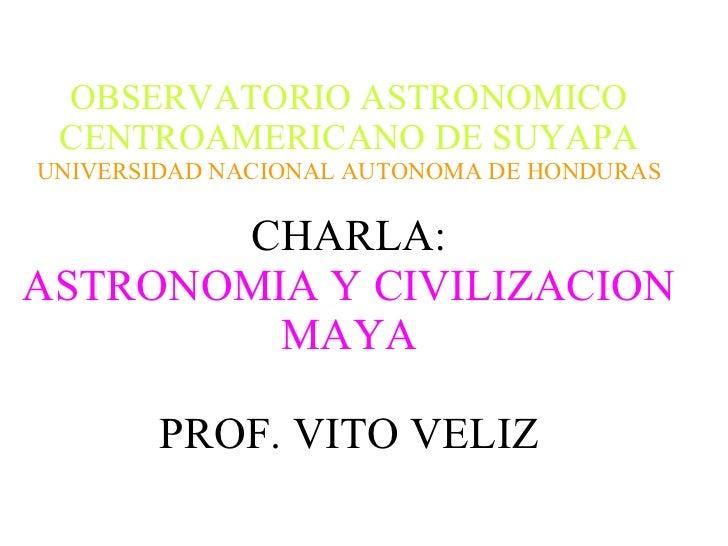 OBSERVATORIO ASTRONOMICO CENTROAMERICANO DE SUYAPA UNIVERSIDAD NACIONAL AUTONOMA DE HONDURAS CHARLA: ASTRONOMIA Y CIVILIZA...