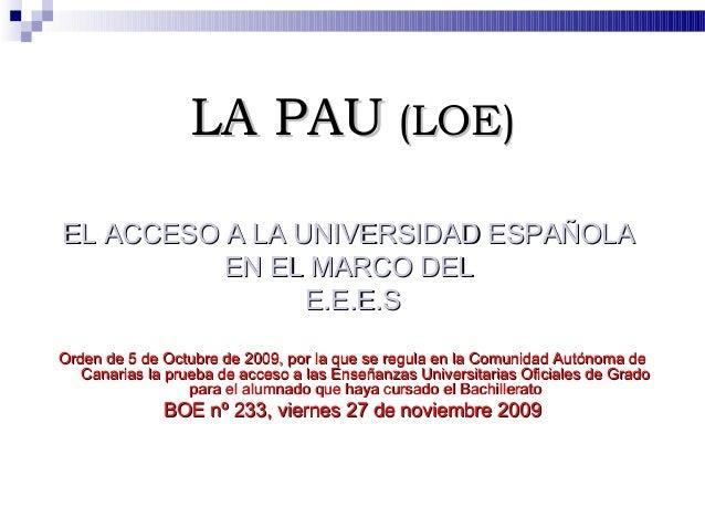 LA PAU (LOE)EL ACCESO A LA UNIVERSIDAD ESPAÑOLA          EN EL MARCO DEL                E.E.E.SOrden de 5 de Octubre de 20...