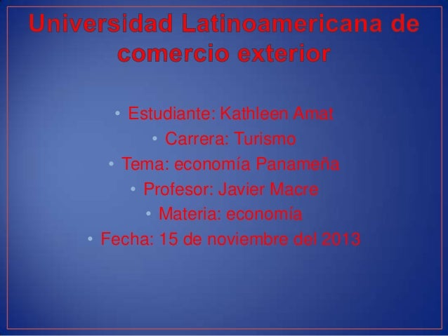 • Estudiante: Kathleen Amat • Carrera: Turismo • Tema: economía Panameña • Profesor: Javier Macre • Materia: economía • Fe...