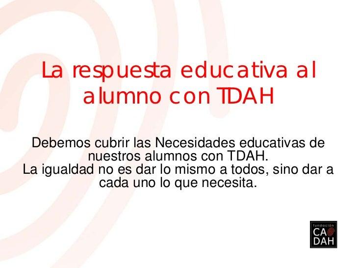 La respuesta educativa al      alumno con TDAH Debemos cubrir las Necesidades educativas de          nuestros alumnos con ...