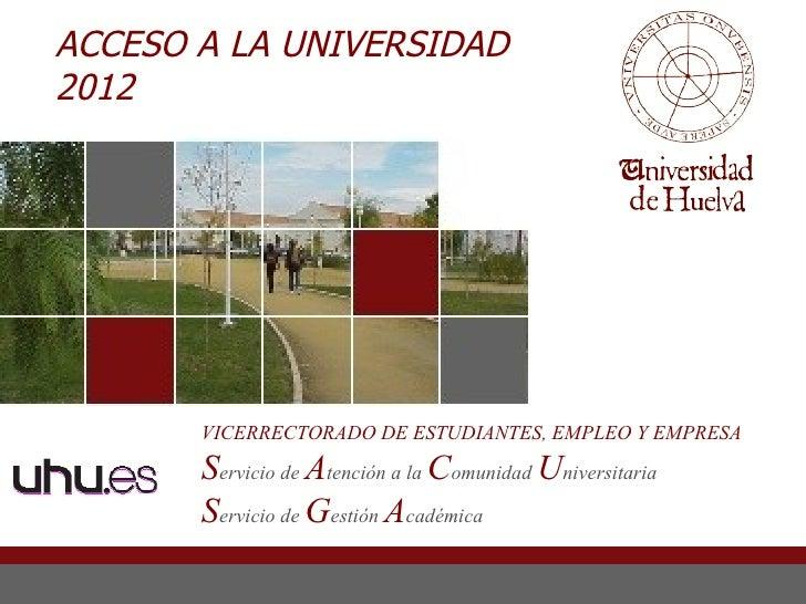 ACCESO A LA UNIVERSIDAD2012       VICERRECTORADO DE ESTUDIANTES, EMPLEO Y EMPRESA       Servicio de Atención a la Comunida...