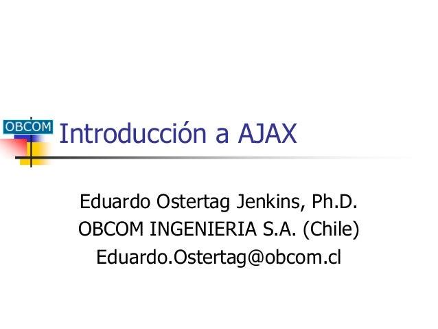 Introducción a AJAX Eduardo Ostertag Jenkins, Ph.D. OBCOM INGENIERIA S.A. (Chile) Eduardo.Ostertag@obcom.cl