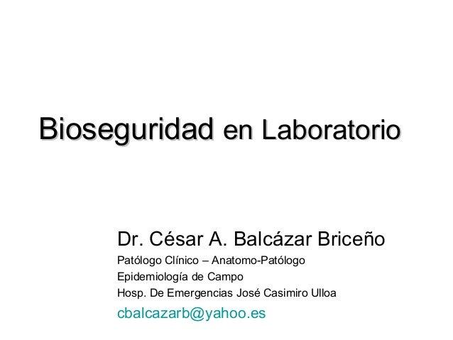 Bioseguridad en Laboratorio     Dr. César A. Balcázar Briceño     Patólogo Clínico – Anatomo-Patólogo     Epidemiología de...