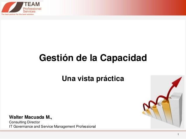 Gestión de la Capacidad                             Una vista prácticaWalter Macuada M.,Consulting DirectorIT Governance a...