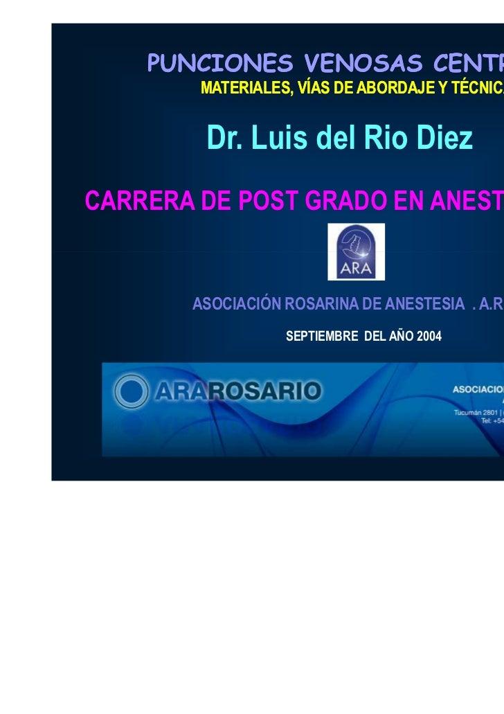 PUNCIONES VENOSAS CENTRALES        MATERIALES, VÍAS DE ABORDAJE Y TÉCNICAS        Dr. Luis del Rio DiezCARRERA DE POST GRA...