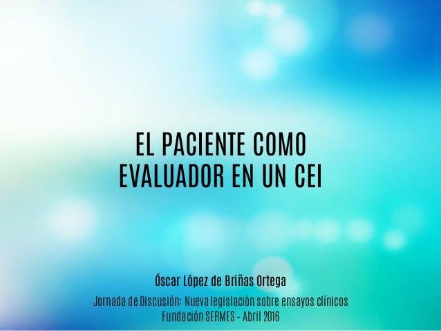 Jornada de Discusión: Nueva legislación sobre ensayos clínicos Fundación SERMES – Abril 2016 EL PACIENTE COMO EVALUADOR EN...