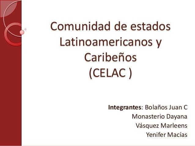 Comunidad de estados Latinoamericanos y Caribeños (CELAC ) Integrantes: Bolaños Juan C Monasterio Dayana Vásquez Marleens ...