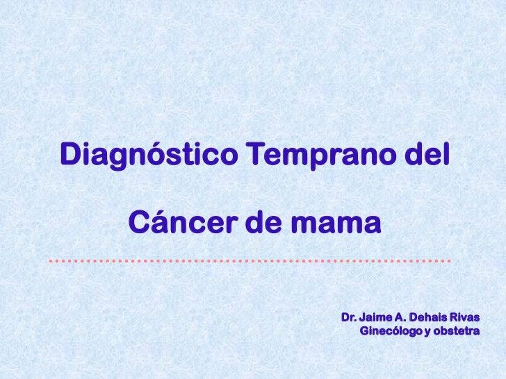 Diagnóstico Temprano del    Cáncer de mama                 Dr. Jaime A. Dehais Rivas                     Ginecólogo y obst...