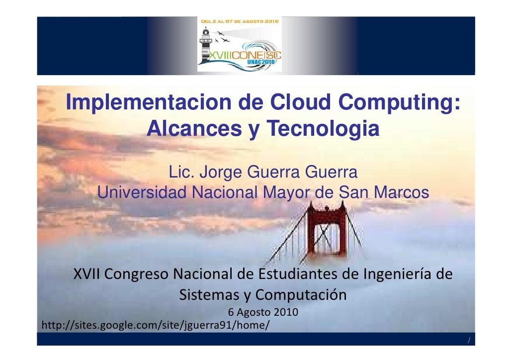 Implementacion de Cloud Computing:           Alcances y Tecnologia                    Lic. Jorge Guerra Guerra           U...