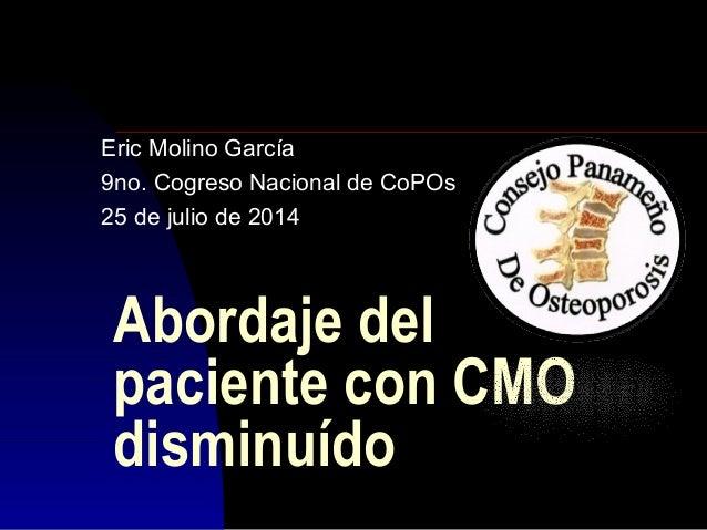 Abordaje del paciente con CMO disminuído Eric Molino García 9no. Cogreso Nacional de CoPOs 25 de julio de 2014