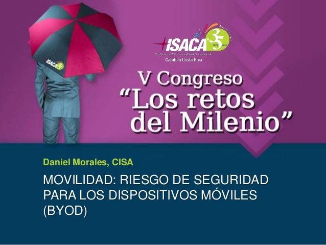 Daniel Morales, CISAMOVILIDAD: RIESGO DE SEGURIDADPARA LOS DISPOSITIVOS MÓVILES(BYOD)