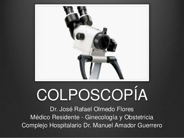 COLPOSCOPÍA Dr. José Rafael Olmedo Flores Médico Residente - Ginecología y Obstetricia Complejo Hospitalario Dr. Manuel Am...