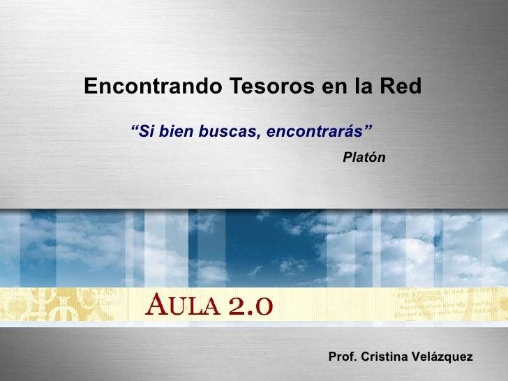 """Encontrando Tesoros en la Red """" Si bien buscas, encontrarás""""  Platón Prof. Cristina Velázquez"""
