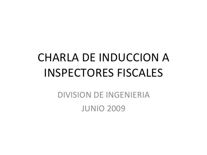 CHARLA DE INDUCCION A INSPECTORES FISCALES DIVISION DE INGENIERIA JUNIO 2009