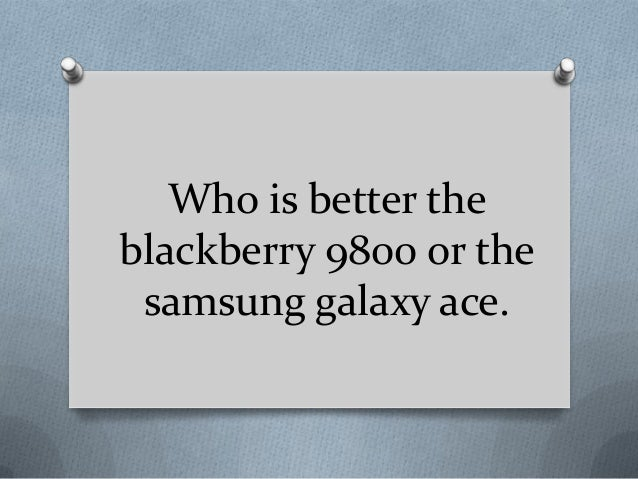 Who is better the blackberry 9800 or the samsung galaxy ace.
