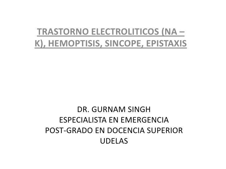 TRASTORNO ELECTROLITICOS (NA –K), HEMOPTISIS, SINCOPE, EPISTAXIS         DR. GURNAM SINGH     ESPECIALISTA EN EMERGENCIA  ...