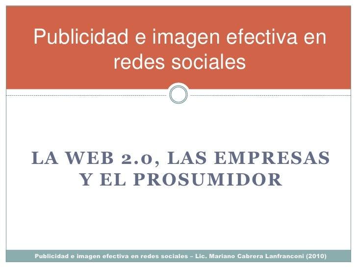 Publicidad e imagen efectiva en          redes sociales    LA WEB 2.0, LAS EMPRESAS     Y EL PROSUMIDOR    Publicidad e im...