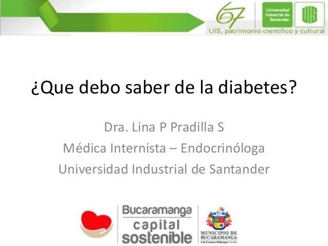 ¿Que debo saber de la diabetes? Dra. Lina P Pradilla S Médica Internista – Endocrinóloga Universidad Industrial de Santand...