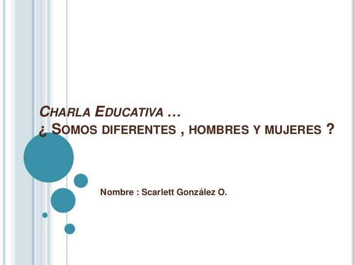 CHARLA EDUCATIVA …¿ SOMOS DIFERENTES , HOMBRES Y MUJERES ?        Nombre : Scarlett González O.