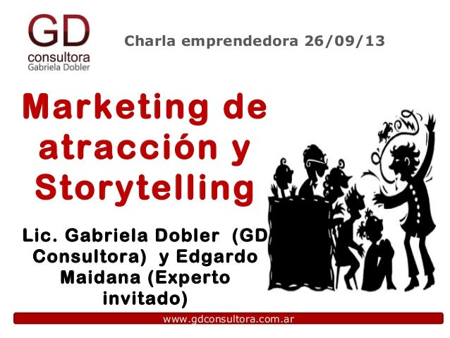 Charla emprendedora 26/09/13 www.gdconsultora.com.ar Marketing de atracción y Storytelling Lic. Gabriela Dobler (GD Consul...