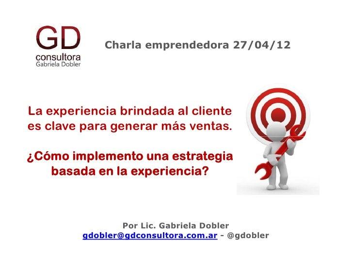 Charla emprendedora 27/04/12La experiencia brindada al clientees clave para generar más ventas.¿Cómo implemento una estrat...