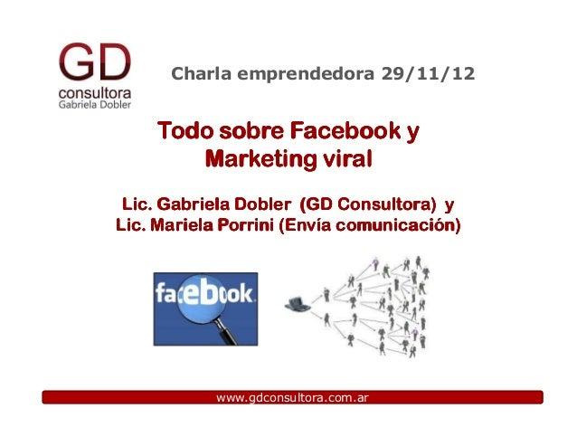 Charla emprendedora 29/11/12    Todo sobre Facebook y       Marketing viral Lic. Gabriela Dobler (GD Consultora) yLic. Mar...