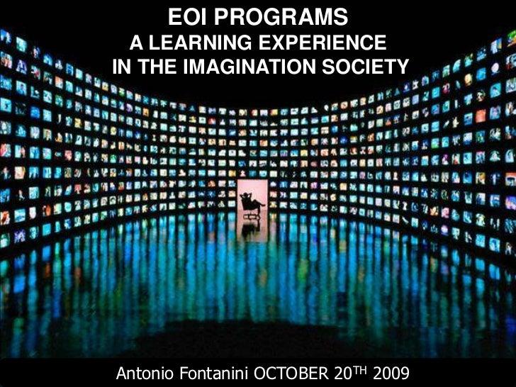 Antonio Fontanini   1        EOI PROGRAMS   A LEARNING EXPERIENCE IN THE IMAGINATION SOCIETY     Antonio Fontanini OCTOBER...