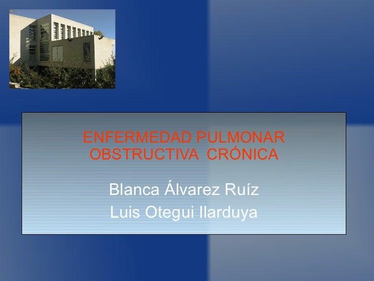 ENFERMEDAD PULMONAR OBSTRUCTIVA  CRÓNICA Blanca Álvarez Ruíz Luis Otegui Ilarduya
