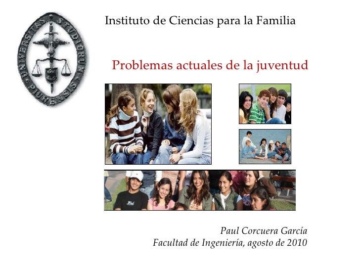 Instituto de Ciencias para la Familia  <br />Problemas actuales de la juventud<br />Paul Corcuera García<br />Facultad de ...
