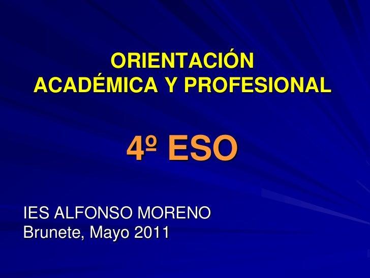 ORIENTACIÓN ACADÉMICA Y PROFESIONAL4º ESO<br />IES ALFONSO MORENO<br />Brunete, Mayo 2011<br />