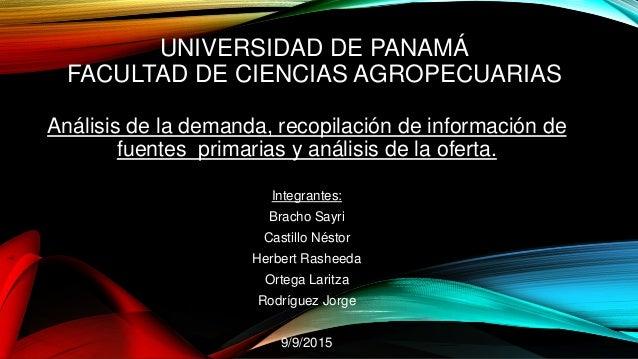 UNIVERSIDAD DE PANAMÁ FACULTAD DE CIENCIAS AGROPECUARIAS Análisis de la demanda, recopilación de información de fuentes pr...