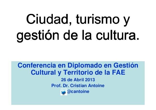 Conferencia en Diplomado en GestiónCultural y Territorio de la FAE26 de Abril 2013Prof. Dr. Cristian Antoine@cantoine