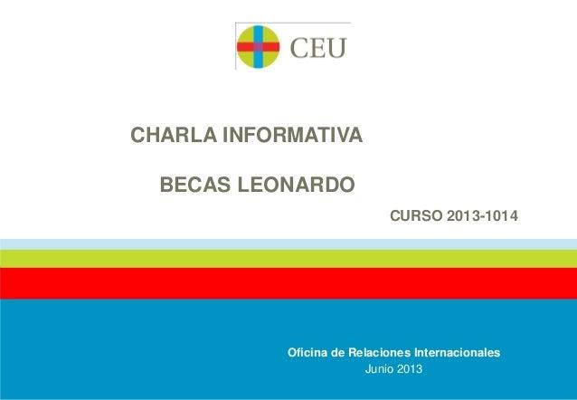 CHARLA INFORMATIVABECAS LEONARDOCURSO 2013-1014Oficina de Relaciones InternacionalesJunio 2013