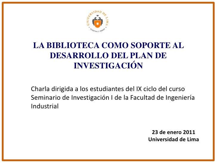 LA BIBLIOTECA COMO SOPORTE AL DESARROLLO DEL PLAN DE INVESTIGACIÓN<br />Charla dirigida a los estudiantes del IX ciclo del...